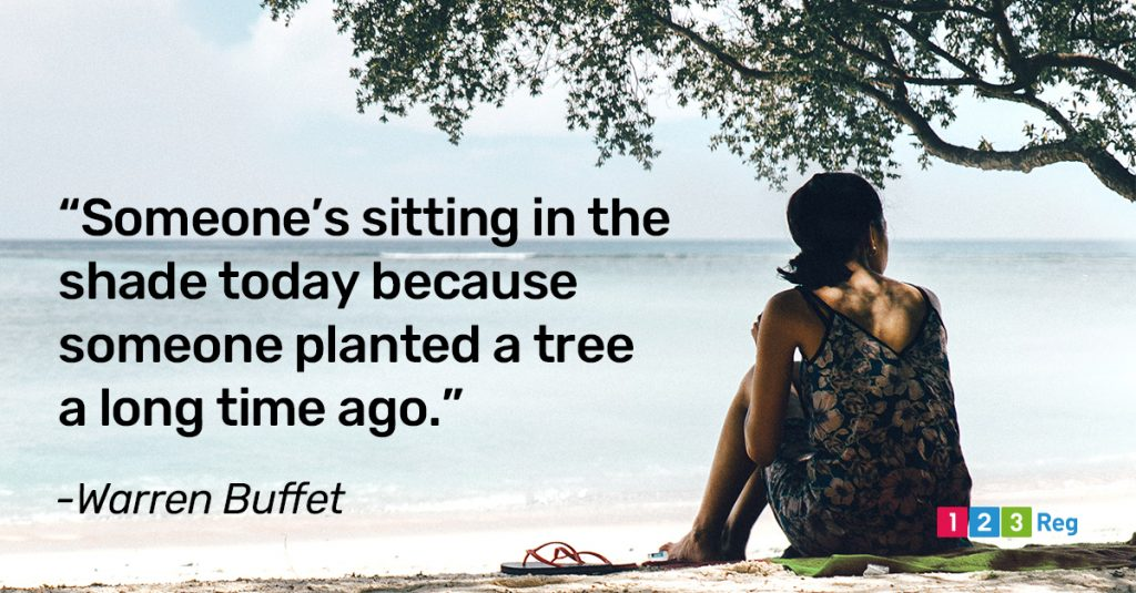 """Someone's sitting in the shade today because someone planted a tree a long time ago."" - Warren Buffet"
